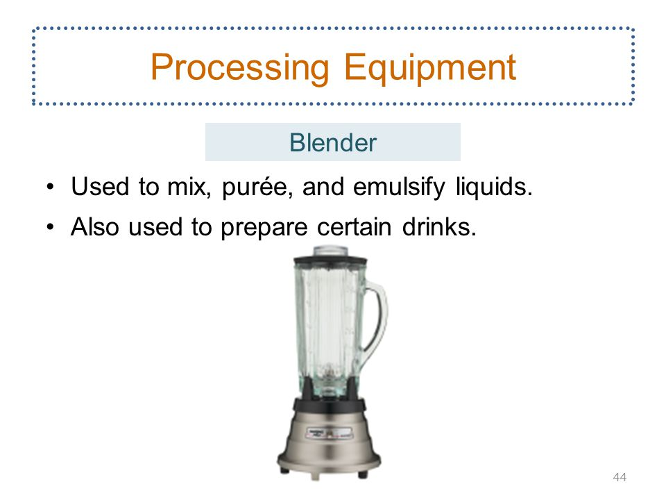 Processing Equipment Blender Used to mix, purée, and emulsify liquids.