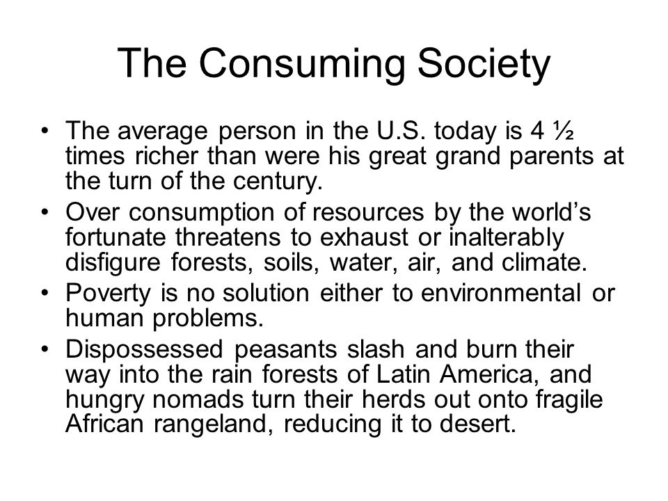 The Consuming Society The average person in the U.S. today is 4 ½ times richer than were his great grand parents at the turn of the century.