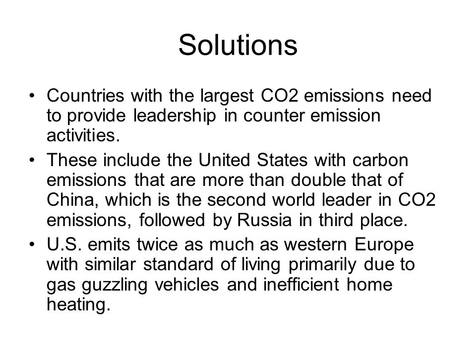 Solutions Countries with the largest CO2 emissions need to provide leadership in counter emission activities.