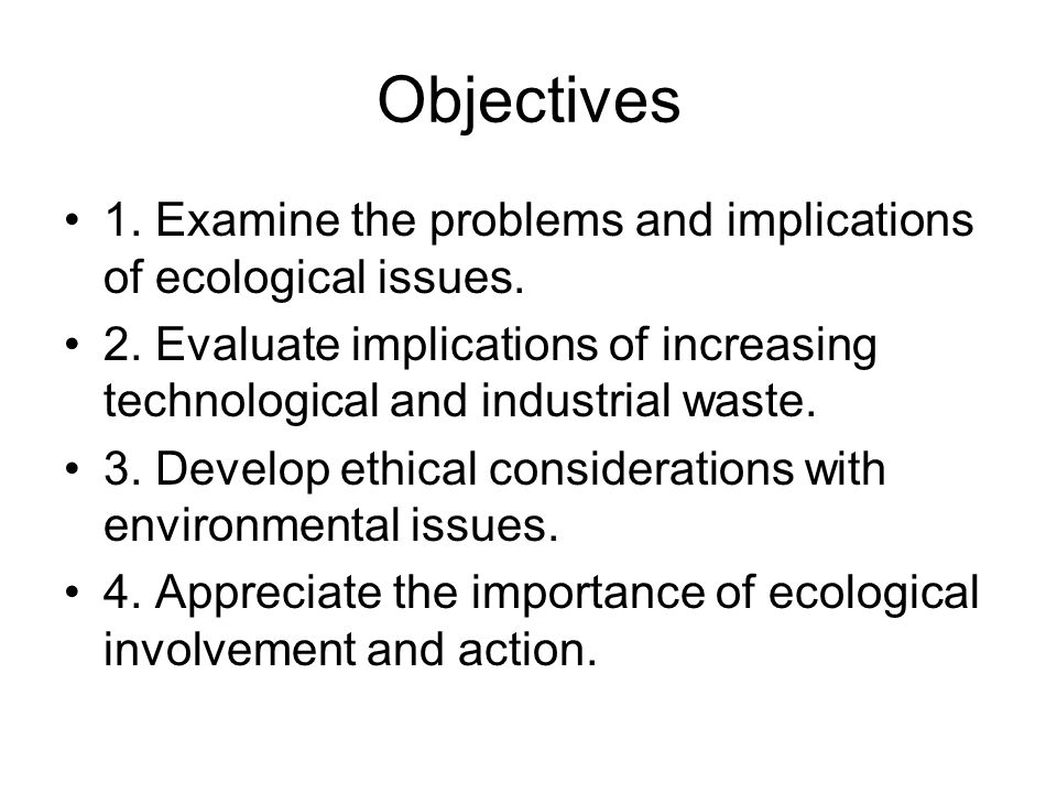 Objectives 1. Examine the problems and implications of ecological issues. 2. Evaluate implications of increasing technological and industrial waste.