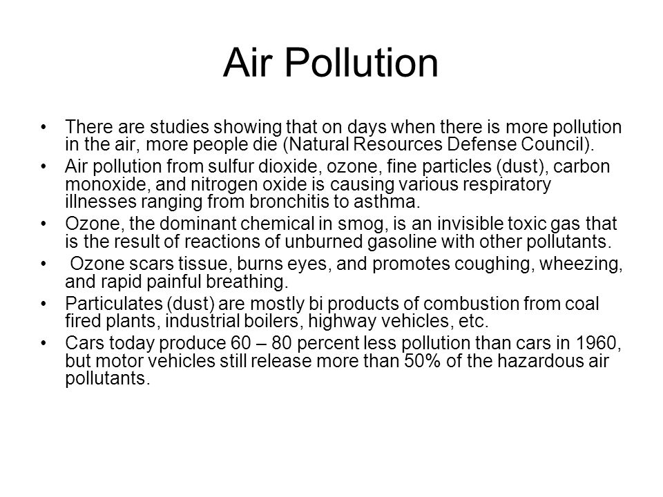 Air Pollution There are studies showing that on days when there is more pollution in the air, more people die (Natural Resources Defense Council).