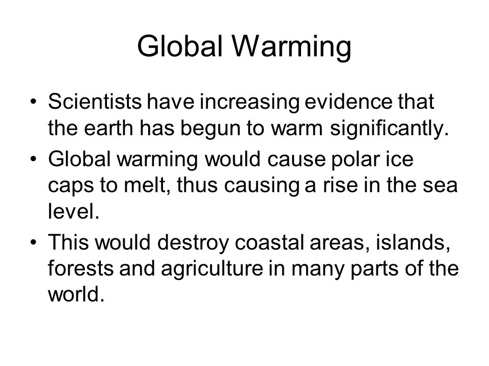 Global Warming Scientists have increasing evidence that the earth has begun to warm significantly.