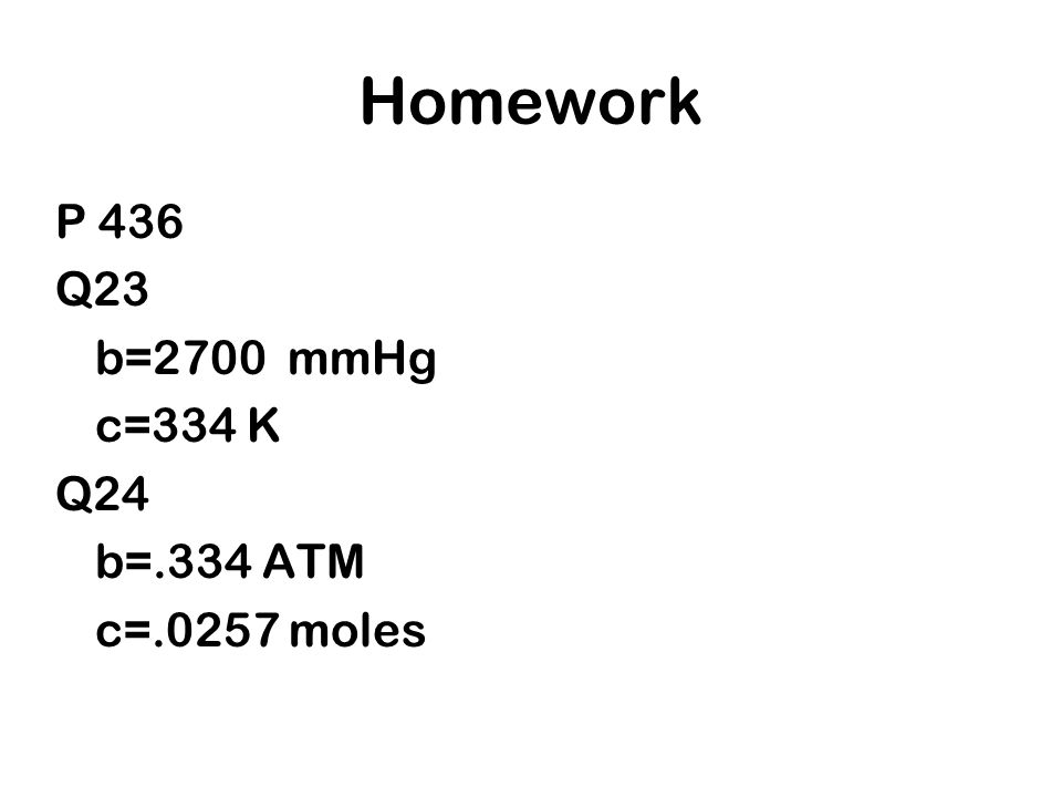 Homework P 436 Q23 b=2700 mmHg c=334 K Q24 b=.334 ATM c=.0257 moles