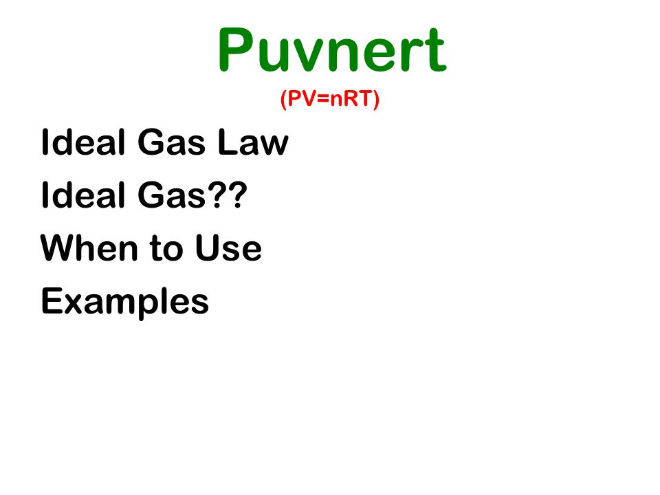 Puvnert (PV=nRT) Ideal Gas Law Ideal Gas When to Use Examples