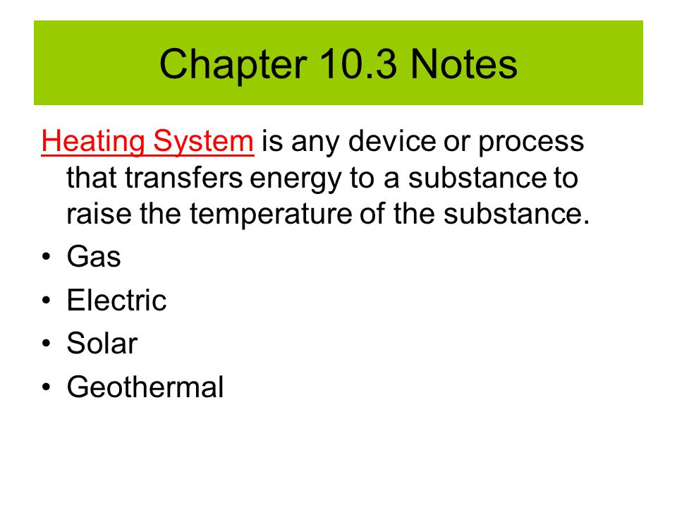 Chapter 10.3 Notes Heating System is any device or process that transfers energy to a substance to raise the temperature of the substance.