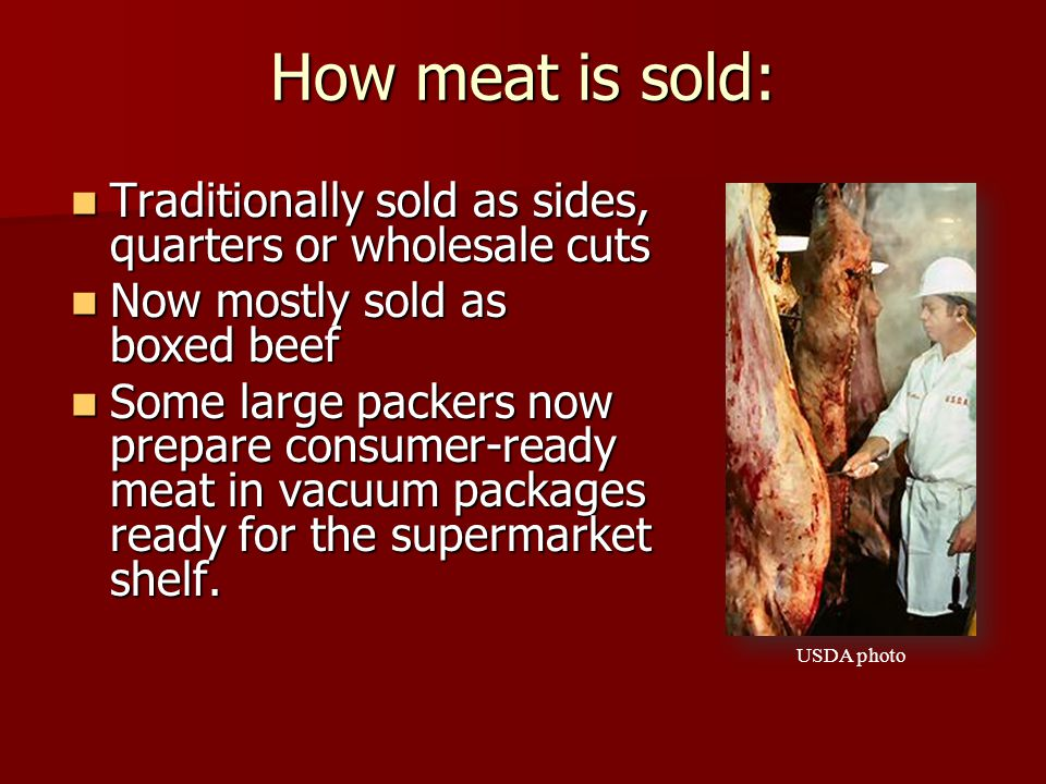 How meat is sold: Traditionally sold as sides, quarters or wholesale cuts. Now mostly sold as boxed beef.