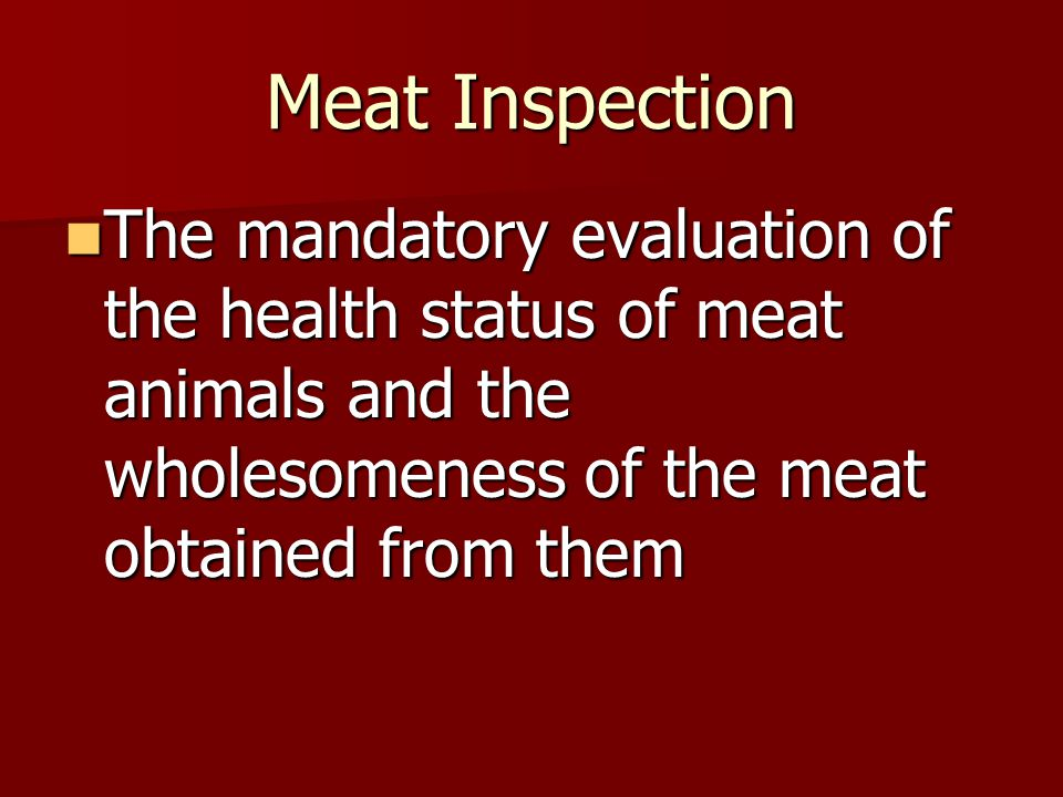 Meat Inspection The mandatory evaluation of the health status of meat animals and the wholesomeness of the meat obtained from them.