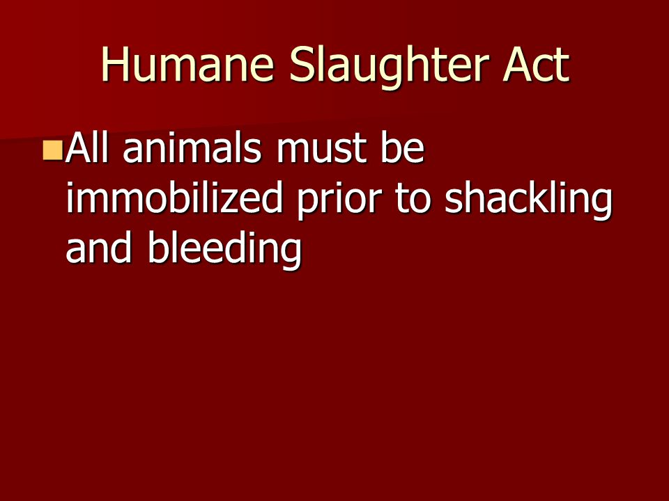 Humane Slaughter Act All animals must be immobilized prior to shackling and bleeding