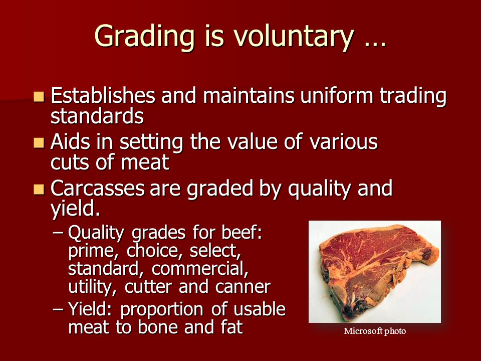 Grading is voluntary … Establishes and maintains uniform trading standards. Aids in setting the value of various cuts of meat.