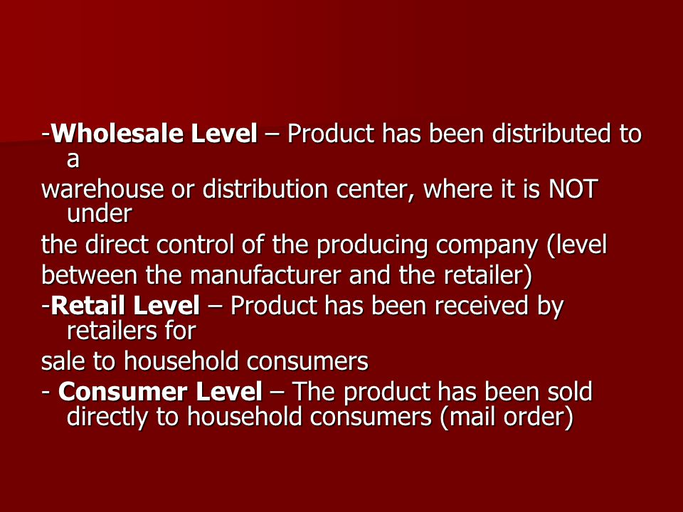 -Wholesale Level – Product has been distributed to a warehouse or distribution center, where it is NOT under the direct control of the producing company (level between the manufacturer and the retailer) -Retail Level – Product has been received by retailers for sale to household consumers - Consumer Level – The product has been sold directly to household consumers (mail order)