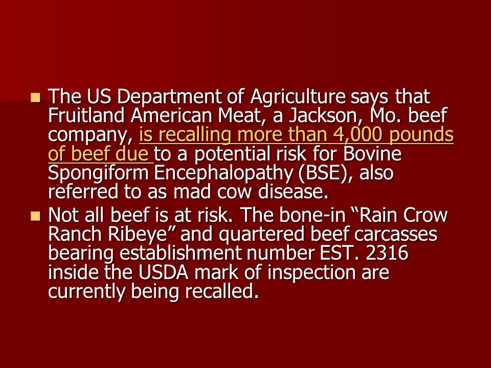The US Department of Agriculture says that Fruitland American Meat, a Jackson, Mo. beef company, is recalling more than 4,000 pounds of beef due to a potential risk for Bovine Spongiform Encephalopathy (BSE), also referred to as mad cow disease.