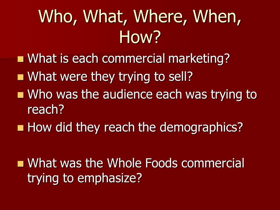 Who, What, Where, When, How What is each commercial marketing