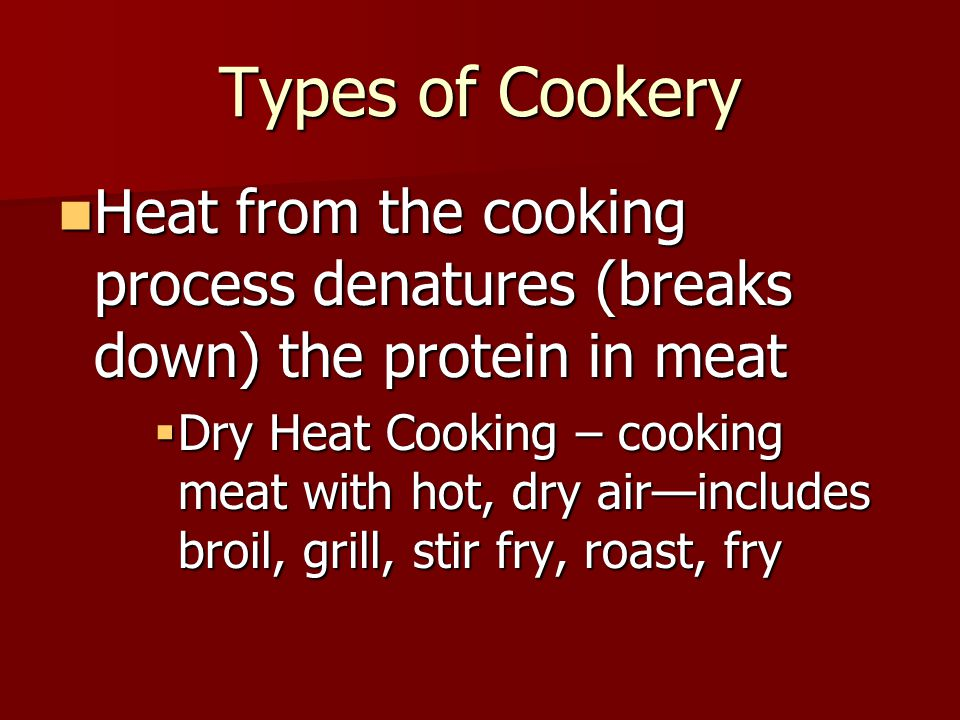 Types of Cookery Heat from the cooking process denatures (breaks down) the protein in meat.