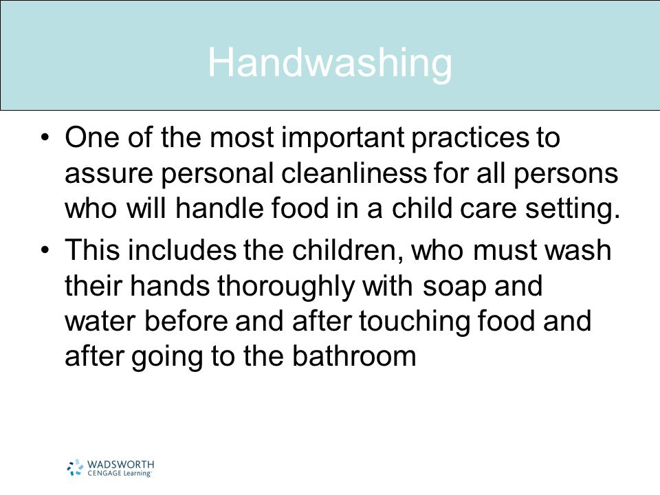 Handwashing One of the most important practices to assure personal cleanliness for all persons who will handle food in a child care setting.