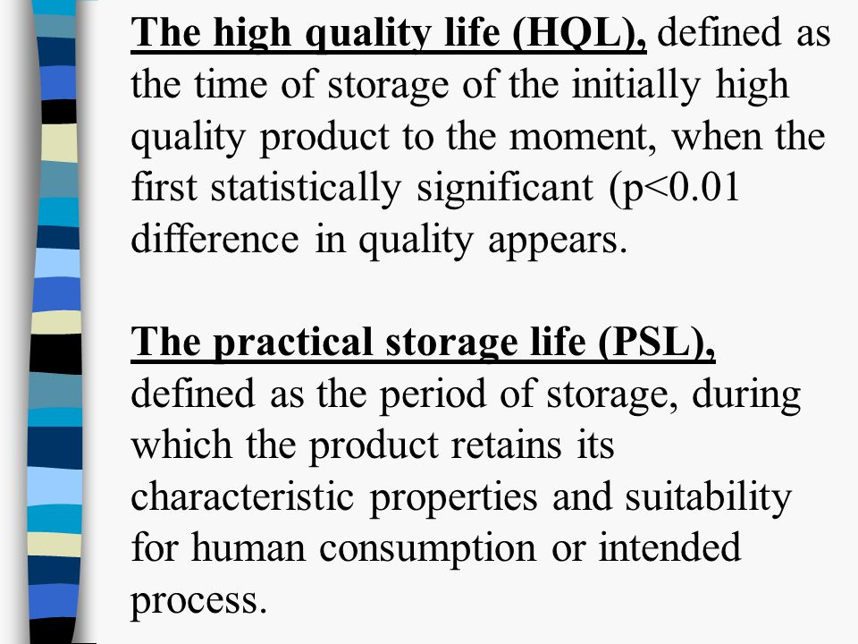 The high quality life (HQL), defined as the time of storage of the initially high quality product to the moment, when the first statistically significant (p<0.01 difference in quality appears.