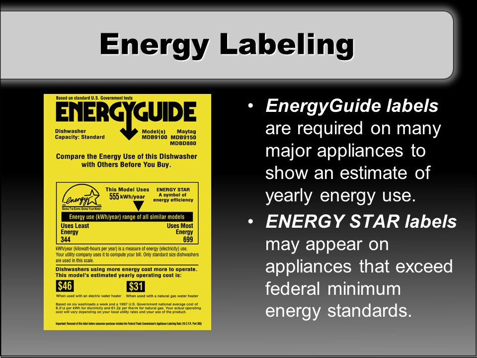 Energy Labeling EnergyGuide labels are required on many major appliances to show an estimate of yearly energy use.