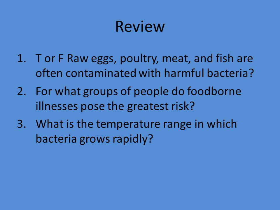 Review T or F Raw eggs, poultry, meat, and fish are often contaminated with harmful bacteria