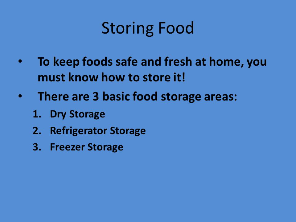 Storing Food To keep foods safe and fresh at home, you must know how to store it! There are 3 basic food storage areas: