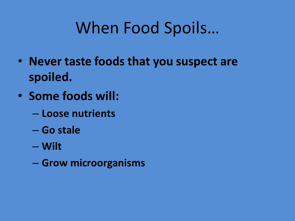 When Food Spoils… Never taste foods that you suspect are spoiled.
