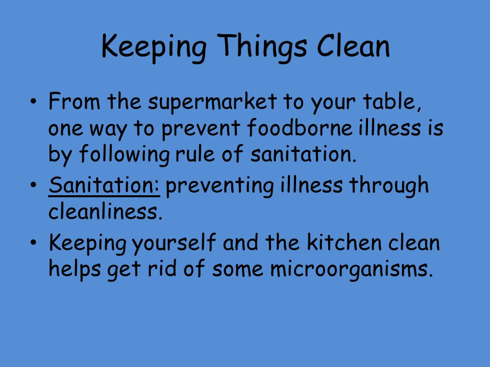 Keeping Things Clean From the supermarket to your table, one way to prevent foodborne illness is by following rule of sanitation.