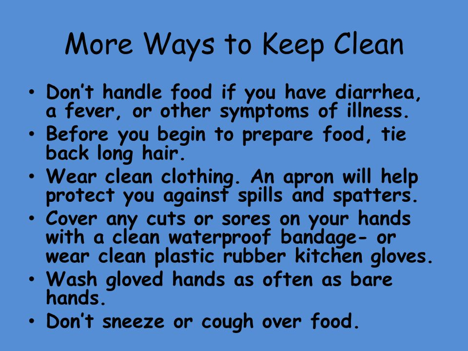 More Ways to Keep Clean Don't handle food if you have diarrhea, a fever, or other symptoms of illness.