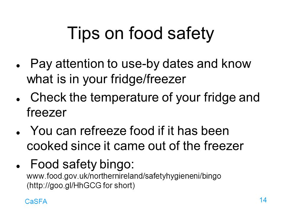 Tips on food safety Pay attention to use-by dates and know what is in your fridge/freezer. Check the temperature of your fridge and freezer.