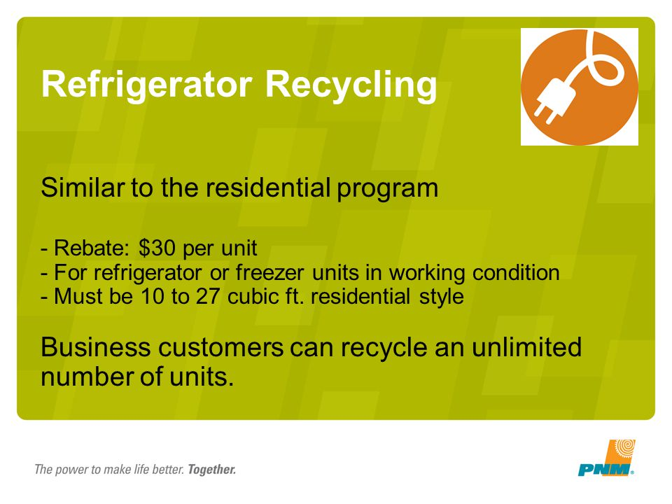 Refrigerator Recycling Similar to the residential program - Rebate: $30 per unit - For refrigerator or freezer units in working condition - Must be 10 to 27 cubic ft.