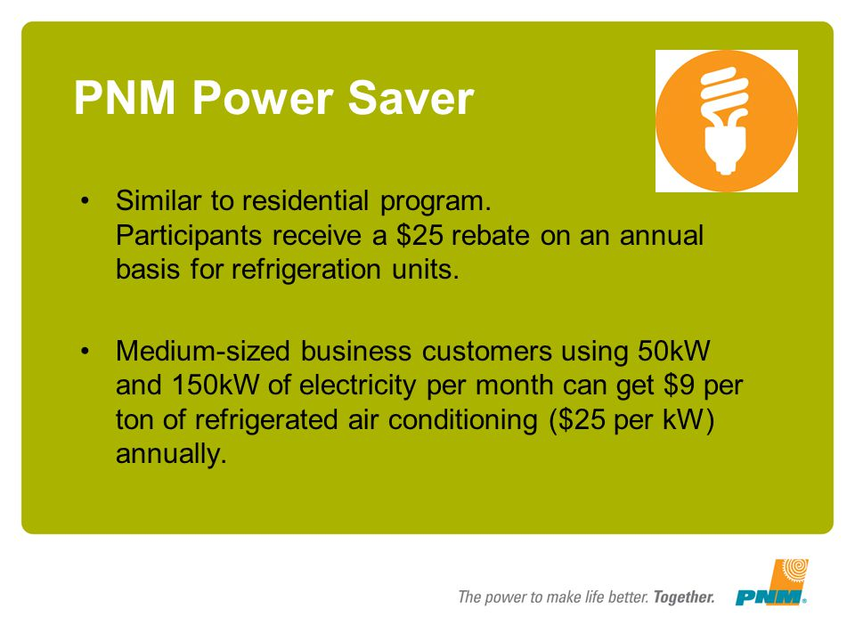 PNM Power Saver Similar to residential program. Participants receive a $25 rebate on an annual basis for refrigeration units.