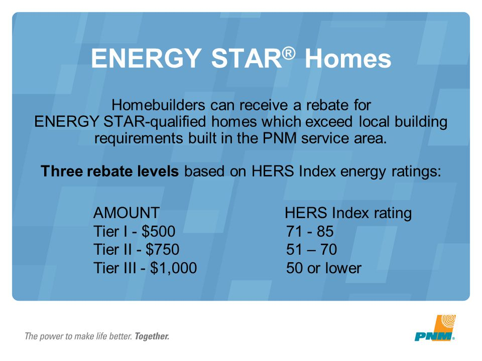 ENERGY STAR® Homes Homebuilders can receive a rebate for ENERGY STAR-qualified homes which exceed local building requirements built in the PNM service area. Three rebate levels based on HERS Index energy ratings: