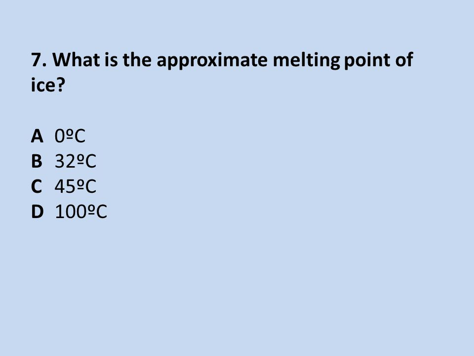 7. What is the approximate melting point of ice