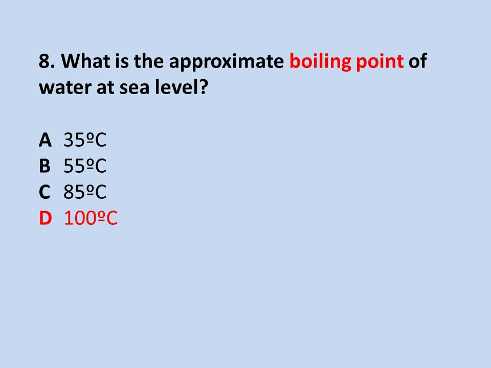 8. What is the approximate boiling point of water at sea level