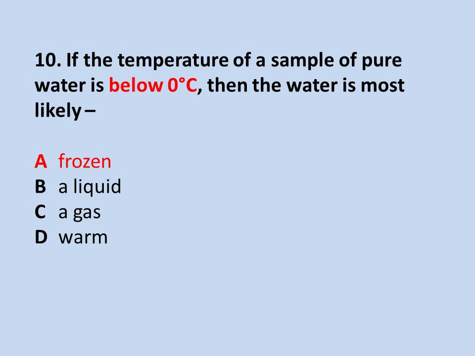 10. If the temperature of a sample of pure water is below 0°C, then the water is most likely –
