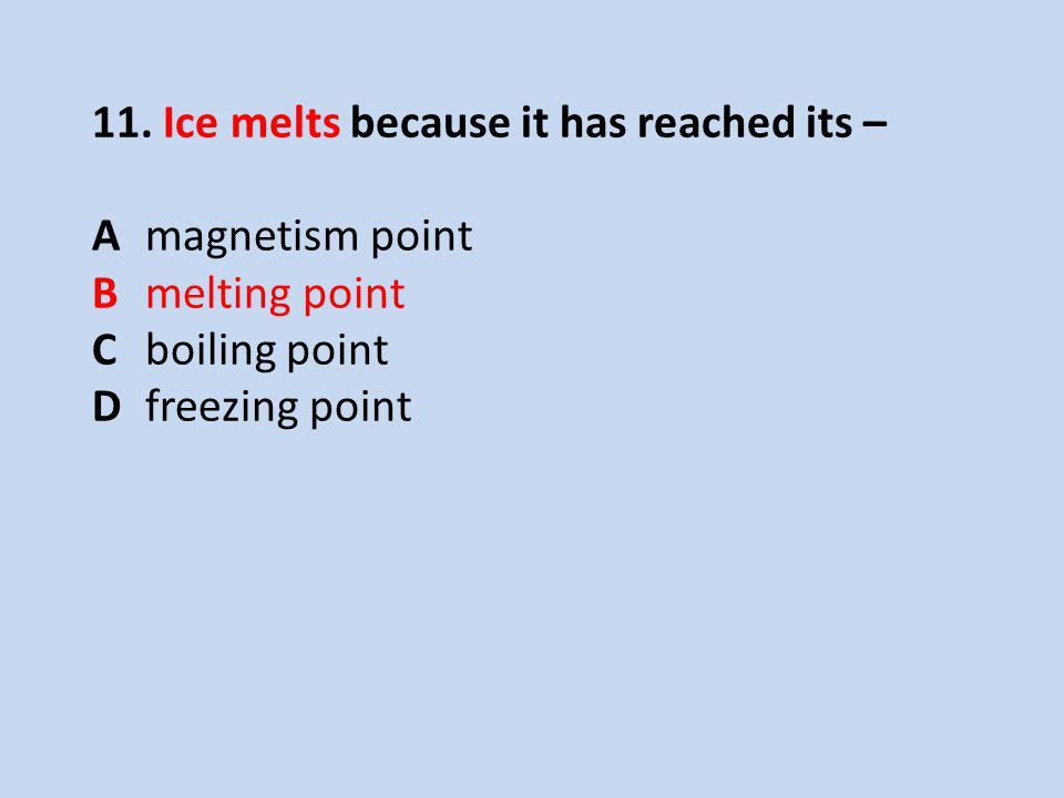 11. Ice melts because it has reached its –