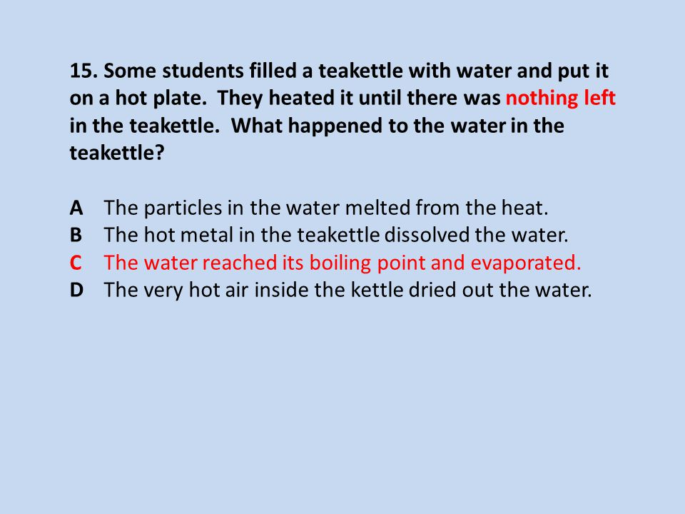 15. Some students filled a teakettle with water and put it on a hot plate. They heated it until there was nothing left in the teakettle. What happened to the water in the teakettle