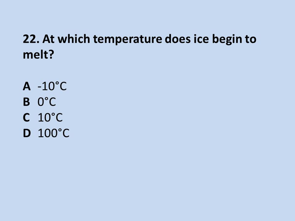 22. At which temperature does ice begin to melt