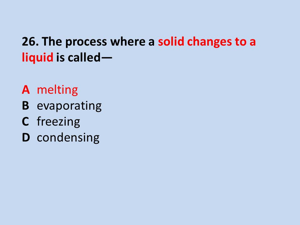 26. The process where a solid changes to a liquid is called—