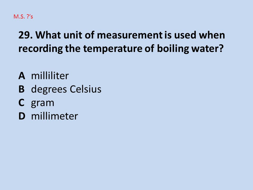 M.S. 's 29. What unit of measurement is used when recording the temperature of boiling water A milliliter.