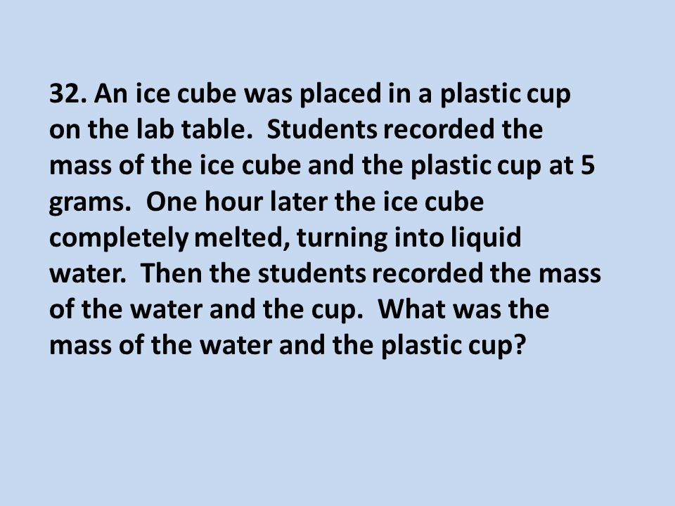 32. An ice cube was placed in a plastic cup on the lab table