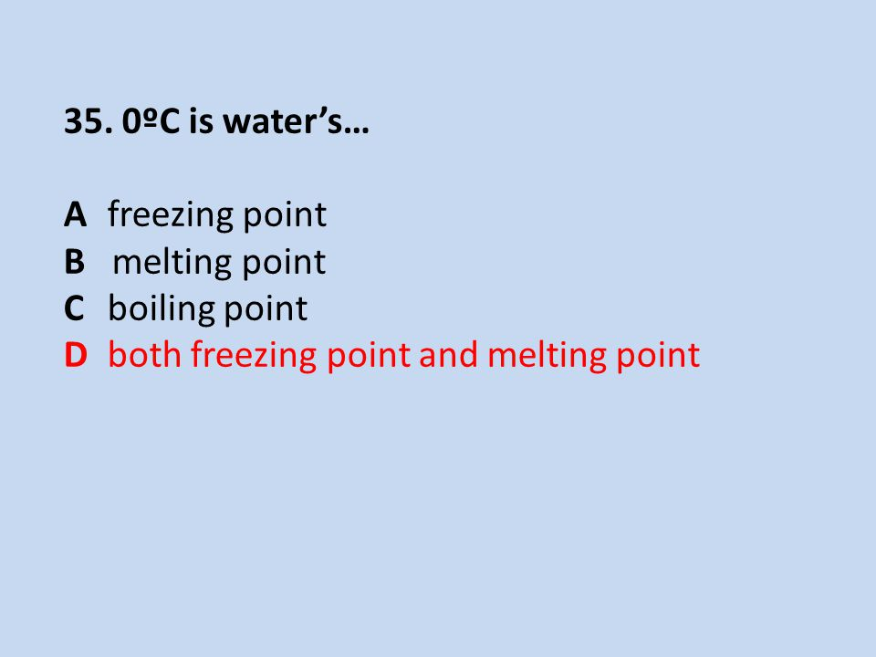 35. 0ºC is water's… A freezing point. B melting point.