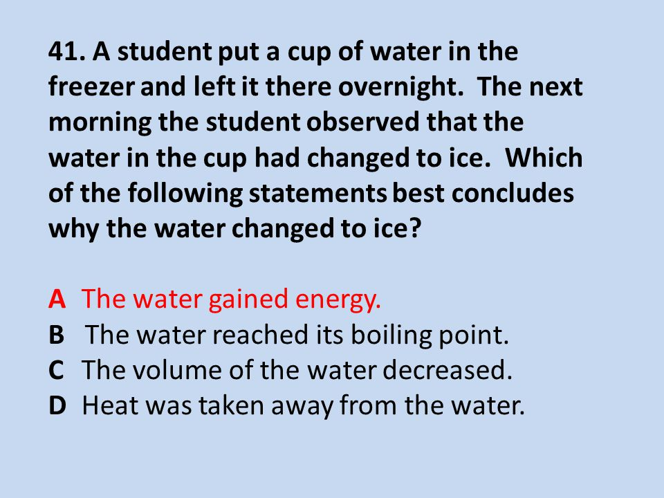 41. A student put a cup of water in the freezer and left it there overnight. The next morning the student observed that the water in the cup had changed to ice. Which of the following statements best concludes why the water changed to ice