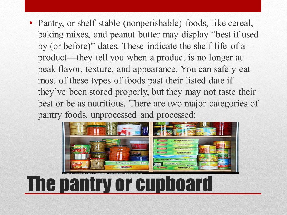 Pantry, or shelf stable (nonperishable) foods, like cereal, baking mixes, and peanut butter may display best if used by (or before) dates. These indicate the shelf-life of a product—they tell you when a product is no longer at peak flavor, texture, and appearance. You can safely eat most of these types of foods past their listed date if they've been stored properly, but they may not taste their best or be as nutritious. There are two major categories of pantry foods, unprocessed and processed: