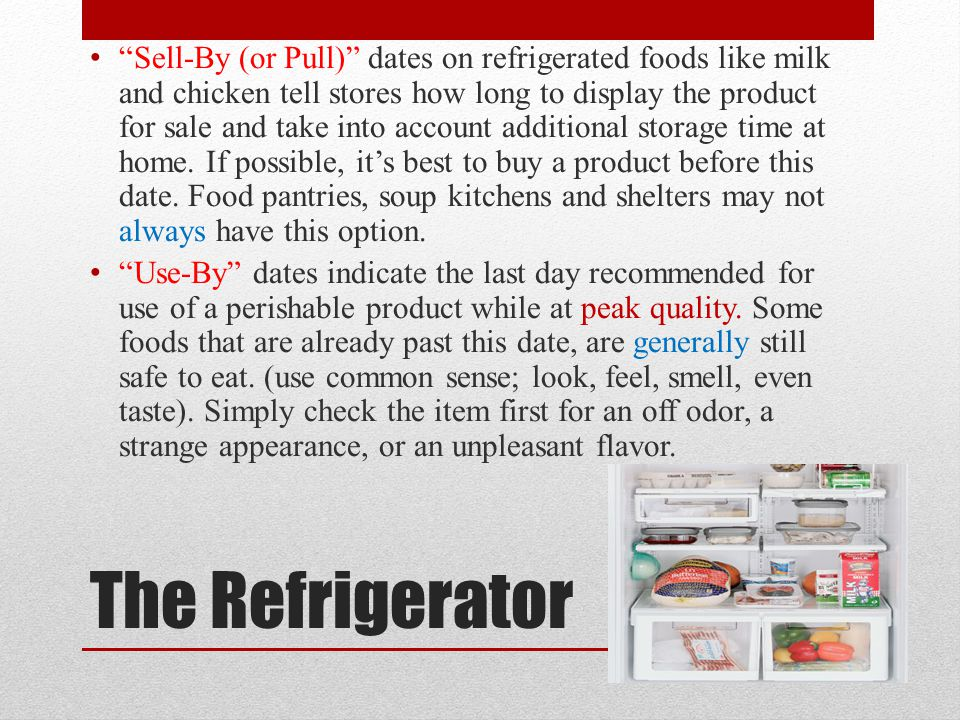 Sell-By (or Pull) dates on refrigerated foods like milk and chicken tell stores how long to display the product for sale and take into account additional storage time at home. If possible, it's best to buy a product before this date. Food pantries, soup kitchens and shelters may not always have this option.