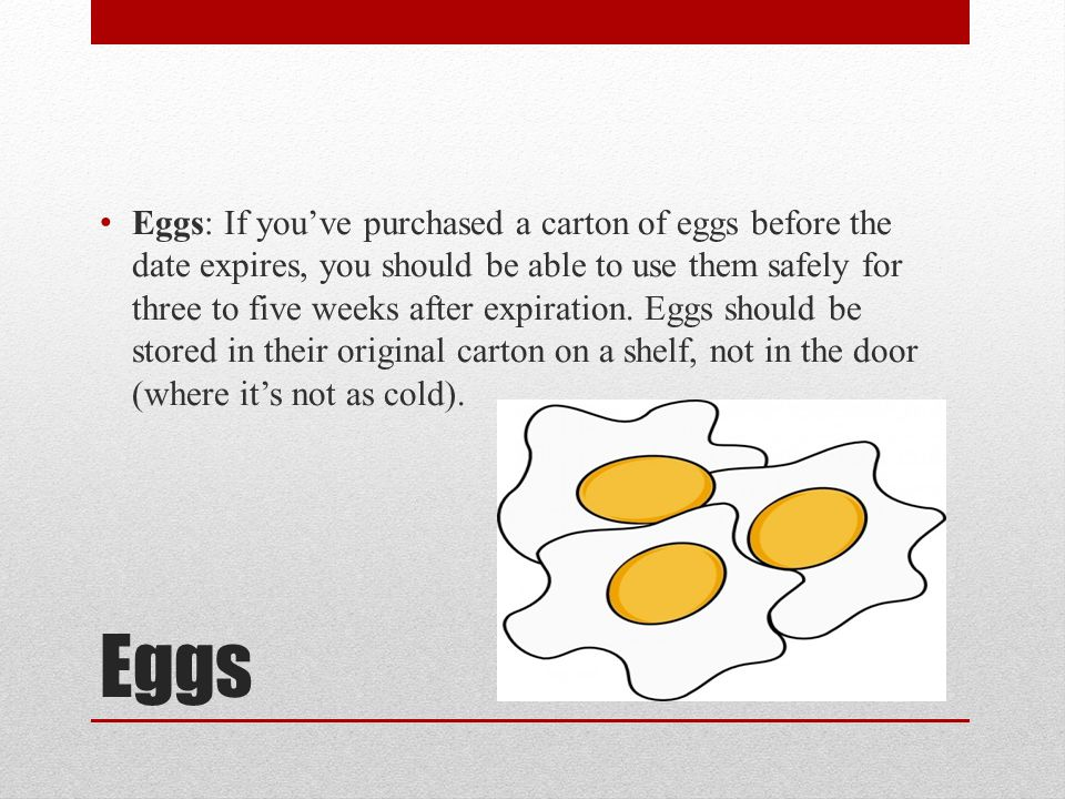 Eggs: If you've purchased a carton of eggs before the date expires, you should be able to use them safely for three to five weeks after expiration. Eggs should be stored in their original carton on a shelf, not in the door (where it's not as cold).