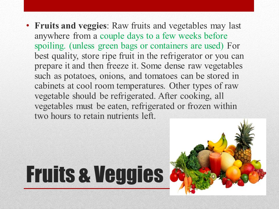 Fruits and veggies: Raw fruits and vegetables may last anywhere from a couple days to a few weeks before spoiling. (unless green bags or containers are used) For best quality, store ripe fruit in the refrigerator or you can prepare it and then freeze it. Some dense raw vegetables such as potatoes, onions, and tomatoes can be stored in cabinets at cool room temperatures. Other types of raw vegetable should be refrigerated. After cooking, all vegetables must be eaten, refrigerated or frozen within two hours to retain nutrients left.