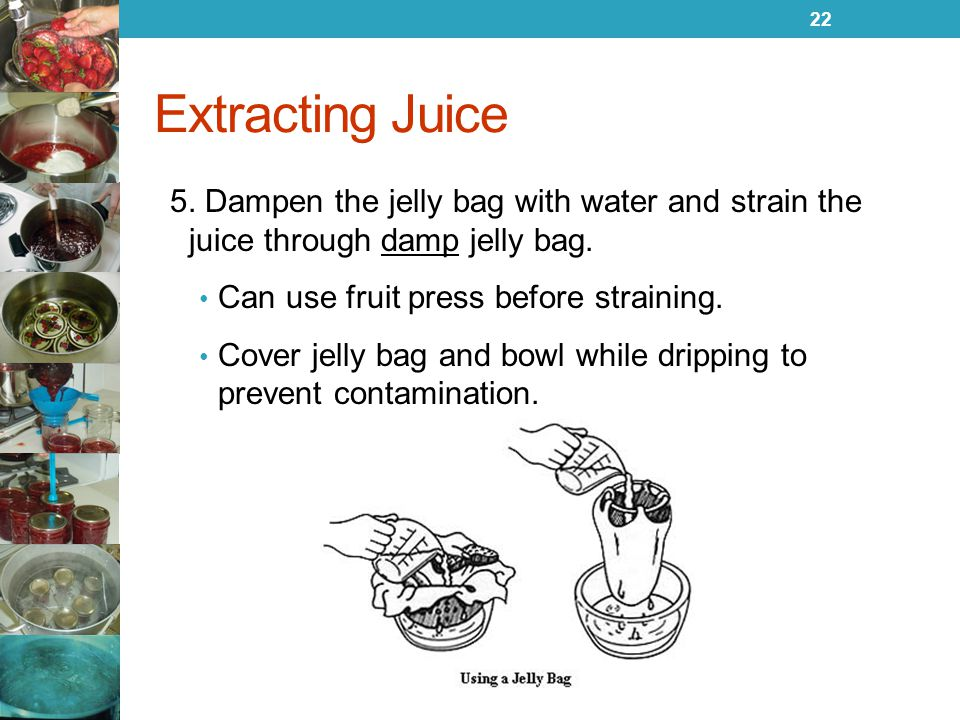 Extracting Juice 5. Dampen the jelly bag with water and strain the juice through damp jelly bag. Can use fruit press before straining.