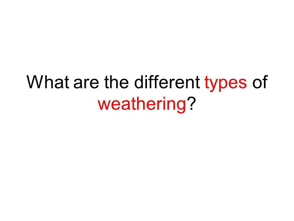 What are the different types of weathering