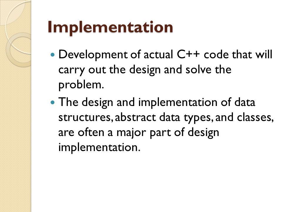 Implementation Development of actual C++ code that will carry out the design and solve the problem.