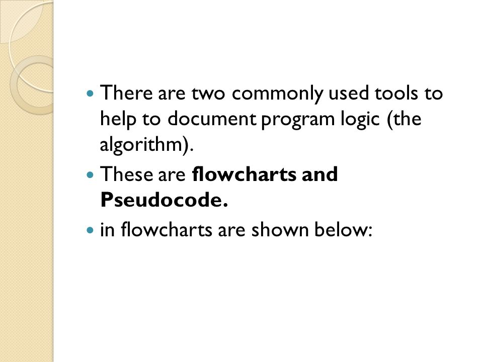 There are two commonly used tools to help to document program logic (the algorithm).