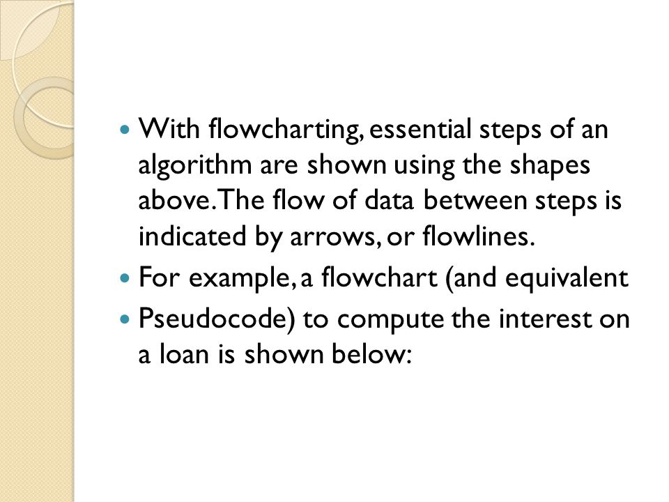 With flowcharting, essential steps of an algorithm are shown using the shapes above. The flow of data between steps is indicated by arrows, or flowlines.