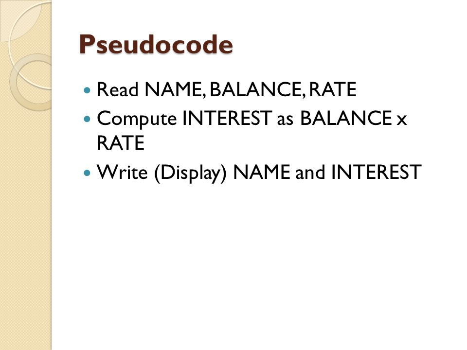 Pseudocode Read NAME, BALANCE, RATE Compute INTEREST as BALANCE x RATE
